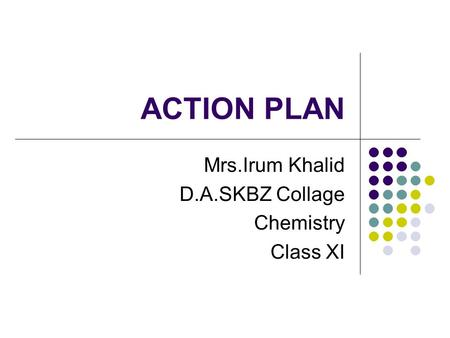 ACTION PLAN Mrs.Irum Khalid D.A.SKBZ Collage Chemistry Class XI.