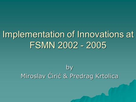 Implementation of Innovations at FSMN 2002 - 2005 by Miroslav Ćirić & Predrag Krtolica.