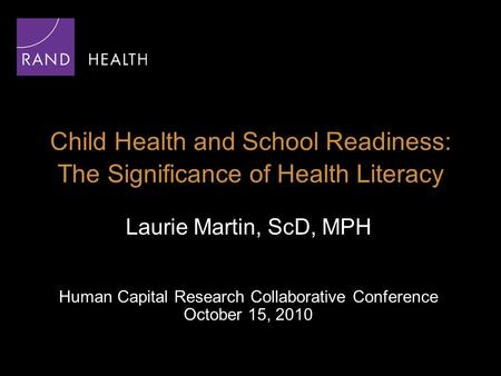Child Health and School Readiness: The Significance of Health Literacy Laurie Martin, ScD, MPH Human Capital Research Collaborative Conference October.