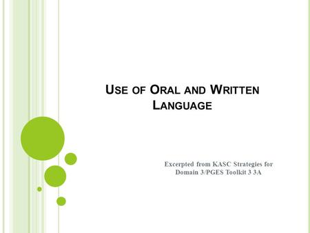 U SE OF O RAL AND W RITTEN L ANGUAGE Excerpted from KASC Strategies for Domain 3/PGES Toolkit 3 3A.