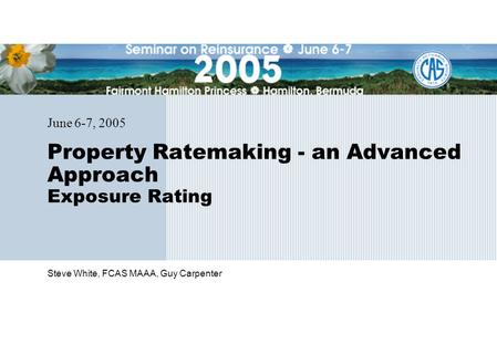 Steve White, FCAS MAAA, Guy Carpenter Property Ratemaking - an Advanced Approach Exposure Rating June 6-7, 2005.