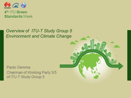 International Telecommunication Union Committed to connecting the world 4 th ITU Green Standards Week Paolo Gemma Chairman of Working Party 3/5 of ITU-T.