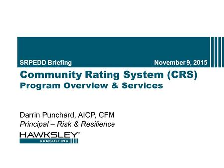 Community Rating System (CRS) Program Overview & Services SRPEDD BriefingNovember 9, 2015 1 Darrin Punchard, AICP, CFM Principal – Risk & Resilience.