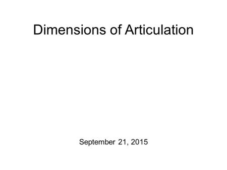 Dimensions of Articulation September 21, 2015 For Friday There will be a home-brewed transcription exercise that I am going to post to the course website.