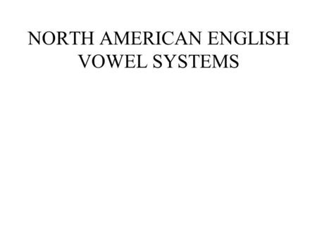NORTH AMERICAN ENGLISH VOWEL SYSTEMS. Subsystems of English vowels English vowels ShortLong UpglidingLong and ingliding Front upgliding Back upgliding.