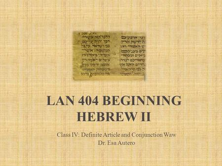 LAN 404 BEGINNING HEBREW II Class IV: Definite Article and Conjunction Waw Dr. Esa Autero.