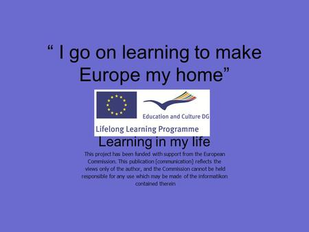 """ I go on learning to make Europe my home"" Learning in my life This project has been funded with support from the European Commission. This publication."