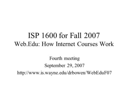 ISP 1600 for Fall 2007 Web.Edu: How Internet Courses Work Fourth meeting September 29, 2007