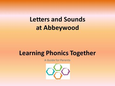 Letters and Sounds at Abbeywood Learning Phonics Together A Guide for Parents.