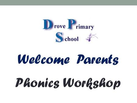 Welcome Parents Phonics Workshop.