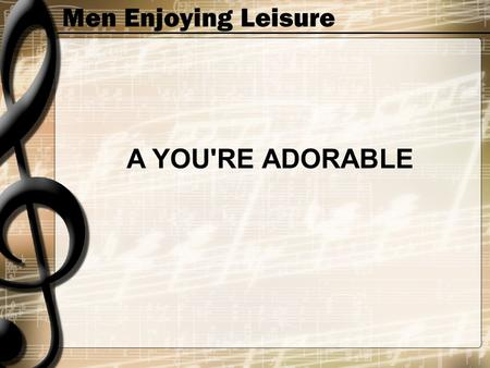 Men Enjoying Leisure A YOU'RE ADORABLE. Men Enjoying Leisure A you're adorable B you're so beautiful C you're a cutie full of charms.