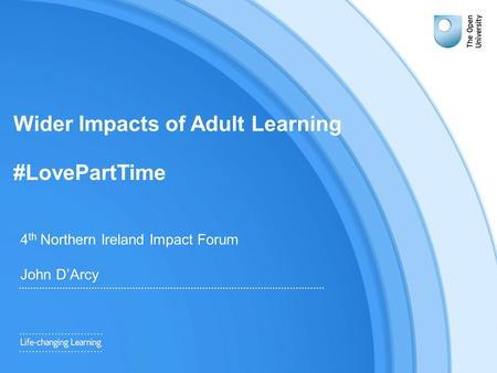 Wider Impacts of Adult Learning #LovePartTime 4 th Northern Ireland Impact Forum John D'Arcy.