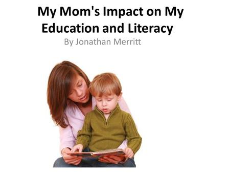 My Mom's Impact on My Education and Literacy By Jonathan Merritt.