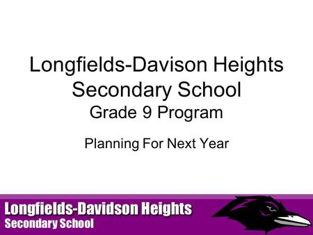 Longfields-Davison Heights Secondary School Grade 9 Program Planning For Next Year.