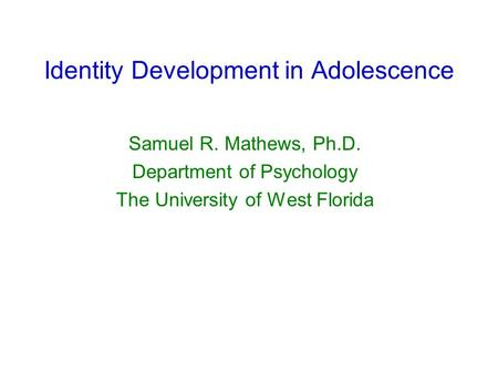 Identity Development in Adolescence Samuel R. Mathews, Ph.D. Department of Psychology The University of West Florida.