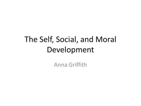 The Self, Social, and Moral Development Anna Griffith.