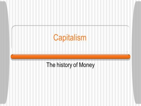 Capitalism The history of Money. Page 2 Capitalism reflects the view that people desire to operate relatively free from economic restrictions and control.