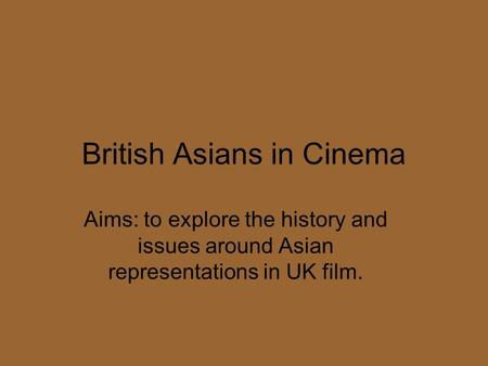 British Asians in Cinema Aims: to explore the history and issues around Asian representations in UK film.