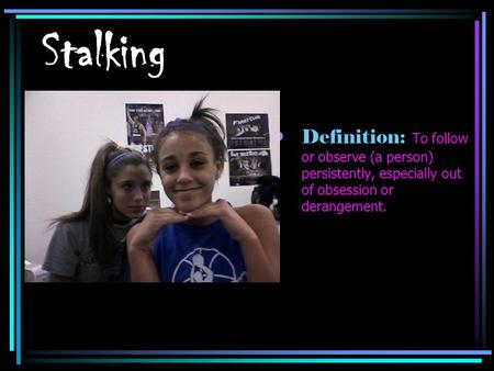 Stalking Definition: To follow or observe (a person) persistently, especially out of obsession or derangement.
