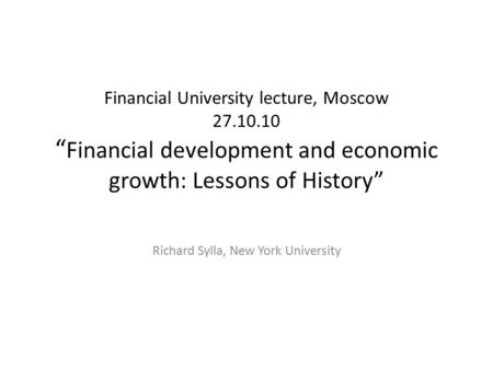 "Financial University lecture, Moscow 27.10.10 "" Financial development and economic growth: Lessons of History"" Richard Sylla, New York University."