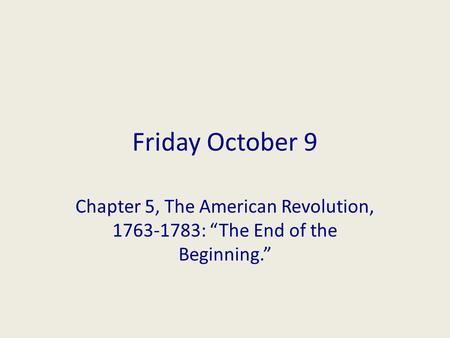 "Friday October 9 Chapter 5, The American Revolution, 1763-1783: ""The End of the Beginning."""