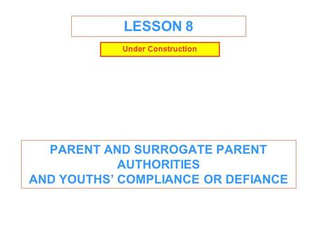 LESSON 8 PARENT AND SURROGATE PARENT AUTHORITIES AND YOUTHS' COMPLIANCE OR DEFIANCE Under Construction.