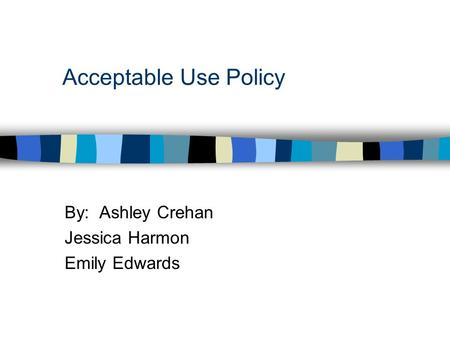 Acceptable Use Policy By: Ashley Crehan Jessica Harmon Emily Edwards.