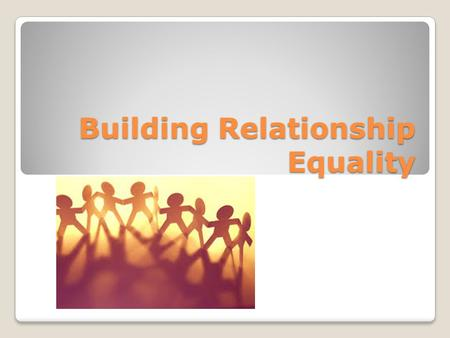 Building Relationship Equality. Relationship Equality Healthy relationships are based on Equality (balance of power and control) People believe both are.