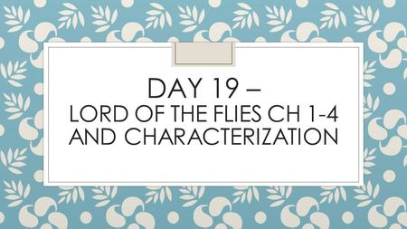DAY 19 – LORD OF THE FLIES CH 1-4 AND CHARACTERIZATION.