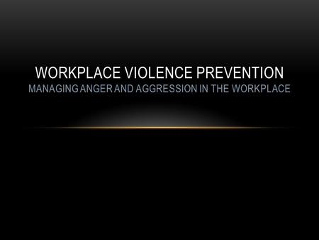 WORKPLACE VIOLENCE PREVENTION MANAGING ANGER AND AGGRESSION IN THE WORKPLACE.