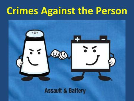 Crimes Against the Person. AGENDA March 13, 2013 Today's topics  Introduction to Criminal Law  State of mind vs. Motive  Elements of a crime  Classes.