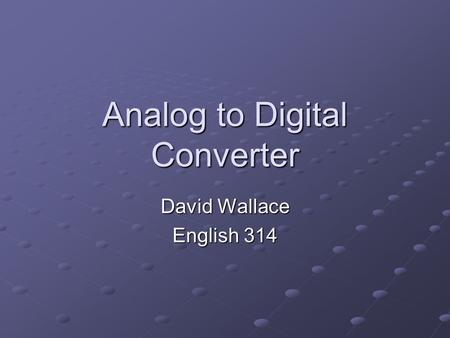 Analog to Digital Converter David Wallace English 314.