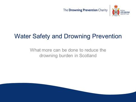 Water Safety and Drowning Prevention What more can be done to reduce the drowning burden in Scotland.