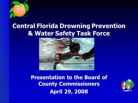 Central Florida Drowning Prevention & Water Safety Task Force Presentation to the Board of County Commissioners April 29, 2008.