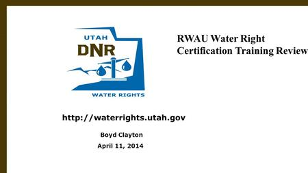 Utah Division of Water Rights June 21, 2004  Boyd Clayton April 11, 2014 RWAU Water Right Certification Training Review.