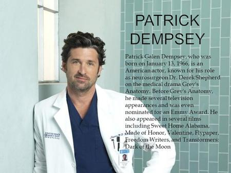 Patrick Galen Dempsey, who was born on January 13, 1966, is an American actor, known for his role as neurosurgeon Dr. Derek Shepherd on the medical drama.
