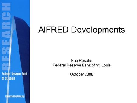 AlFRED Developments Bob Rasche Federal Reserve Bank of St. Louis October 2008.