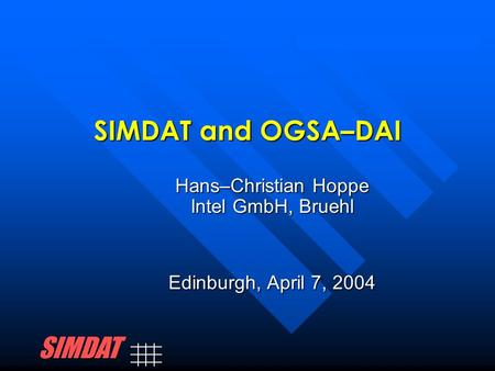 SIMDAT and OGSA–DAI Hans–Christian Hoppe Intel GmbH, Bruehl Edinburgh, April 7, 2004 SIMDAT.
