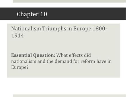 Chapter 10 Nationalism Triumphs in Europe 1800- 1914 Essential Question: What effects did nationalism and the demand for reform have in Europe?
