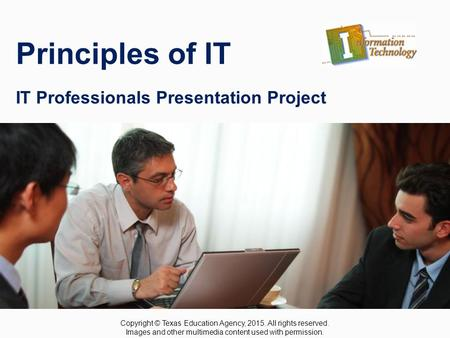 IT Professionals Presentation Project Principles of IT IT Professionals Presentation Project Copyright © Texas Education Agency, 2015. All rights reserved.