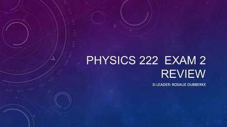 PHYSICS 222 EXAM 2 REVIEW SI LEADER: ROSALIE DUBBERKE.