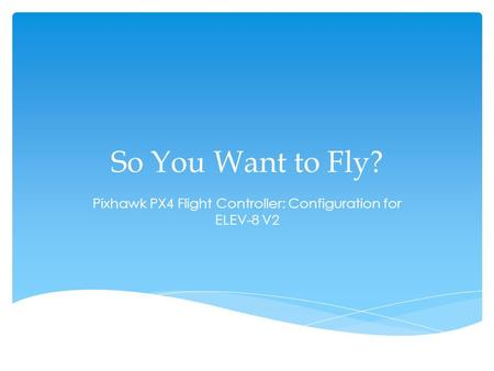 So You Want to Fly? Pixhawk PX4 Flight Controller: Configuration for ELEV-8 V2.