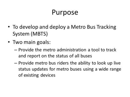 Purpose To develop and deploy a Metro Bus Tracking System (MBTS) Two main goals: – Provide the metro administration a tool to track and report on the status.