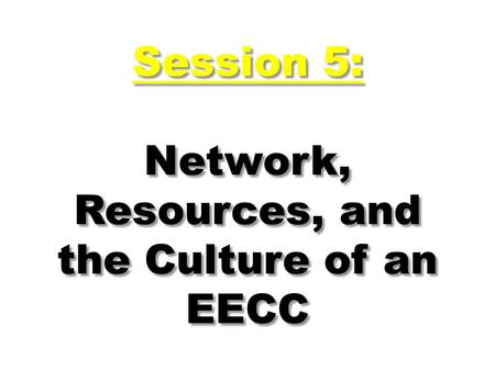 Session 5: Network, Resources, and the Culture of an EECC.
