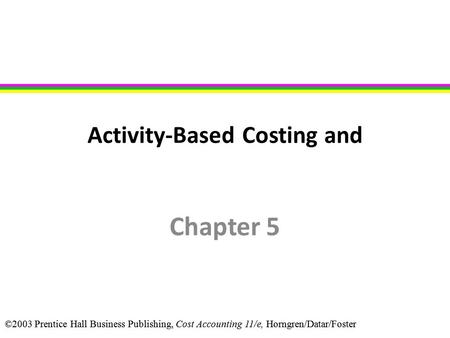 ©2003 Prentice Hall Business Publishing, Cost Accounting 11/e, Horngren/Datar/Foster Activity-Based Costing and Chapter 5.