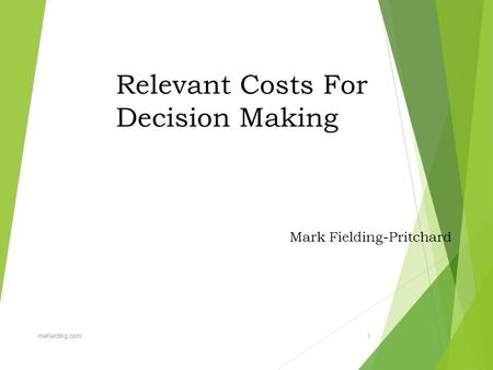 Relevant Costs For Decision Making Mark Fielding-Pritchard mefielding.com 1.