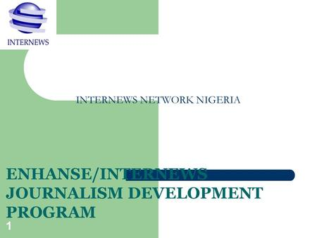 1 INTERNEWS NETWORK NIGERIA ENHANSE/INTERNEWS JOURNALISM DEVELOPMENT PROGRAM.