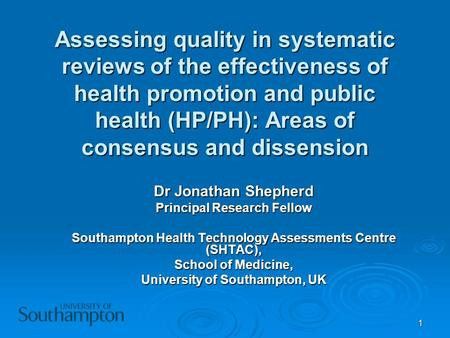 1 Assessing quality in systematic reviews of the effectiveness of health promotion and public health (HP/PH): Areas of consensus and dissension Dr Jonathan.