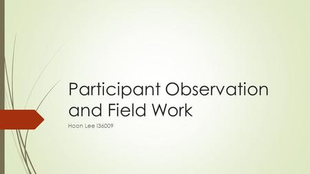 Participant Observation and Field Work Hoon Lee i36009.