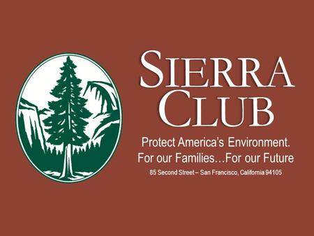 S IERRA C LUB Protect America's Environment. For our Families…For our Future 85 Second Street – San Francisco, California 94105.